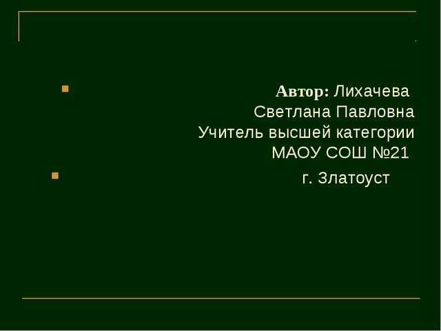 Автор: Лихачева  Светлана Павловна Учитель высшей категории МАОУ СОШ №21...