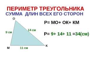 ПЕРИМЕТР ТРЕУГОЛЬНИКА СУММА ДЛИН ВСЕХ ЕГО СТОРОН М О К Р= МО+ ОК+ КМ 9 см 14