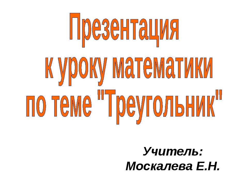 Учитель: Москалева Е.Н.