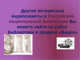 Другие интересные видеосюжеты о Российской национальной библиотеке Вы можете
