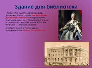 Здание для библиотеки 27 мая 1795 года Указом императрицы Екатерины II была с