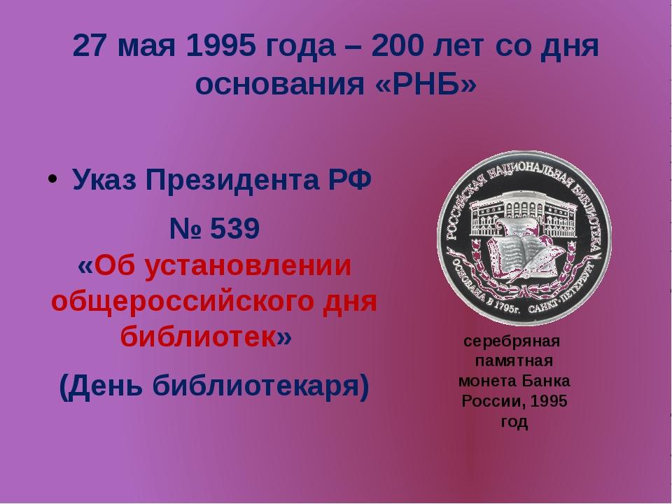 27 мая 1995 года – 200 лет со дня основания «РНБ» Указ Президента РФ № 539 «...