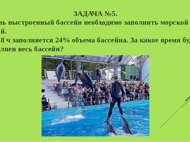 ЗАДАЧА №5. Вновь выстроенный бассейн необходимо заполнить морской водой. За 4...