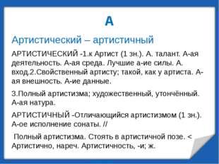 А Артистический – артистичный АРТИСТИЧЕСКИЙ -1.к Артист (1 зн.). А. талант. А