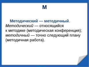 М Методический— методичный. Методический— относящийся кметодике (методиче