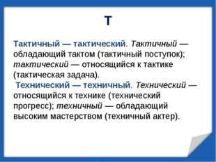 Т Тактичный— тактический. Тактичный— обладающий тактом (тактичный поступок)