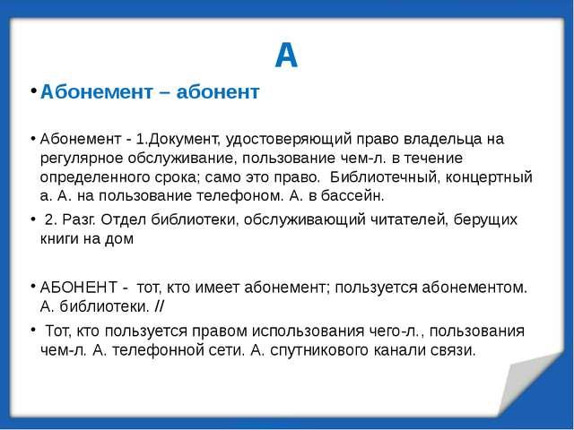 А Абонемент – абонент Абонемент - 1.Документ, удостоверяющий право владельца...