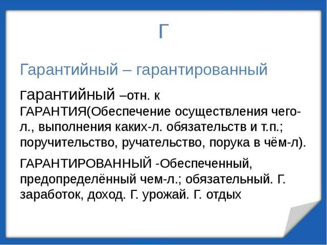 Г Гарантийный – гарантированный Гарантийный –отн. к ГАРАНТИЯ(Обеспечение осущ...