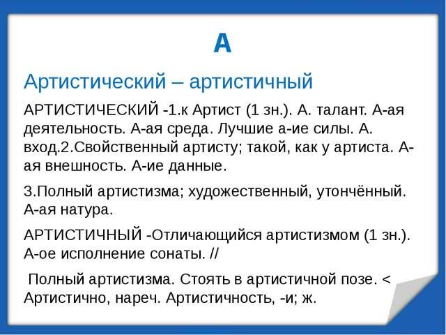 А Артистический – артистичный АРТИСТИЧЕСКИЙ -1.к Артист (1 зн.). А. талант. А...