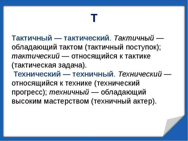 Т Тактичный— тактический. Тактичный— обладающий тактом (тактичный поступок)...
