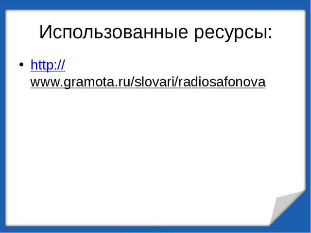 Использованные ресурсы: http://www.gramota.ru/slovari/radiosafonova