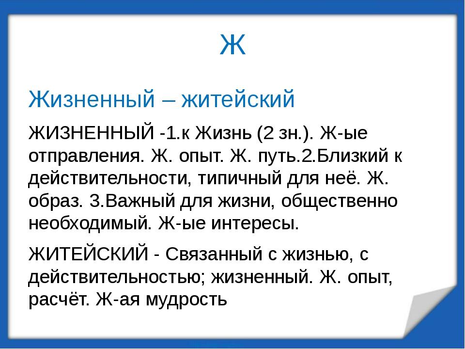 Ж Жизненный – житейский ЖИЗНЕННЫЙ -1.к Жизнь (2 зн.). Ж-ые отправления. Ж. оп...