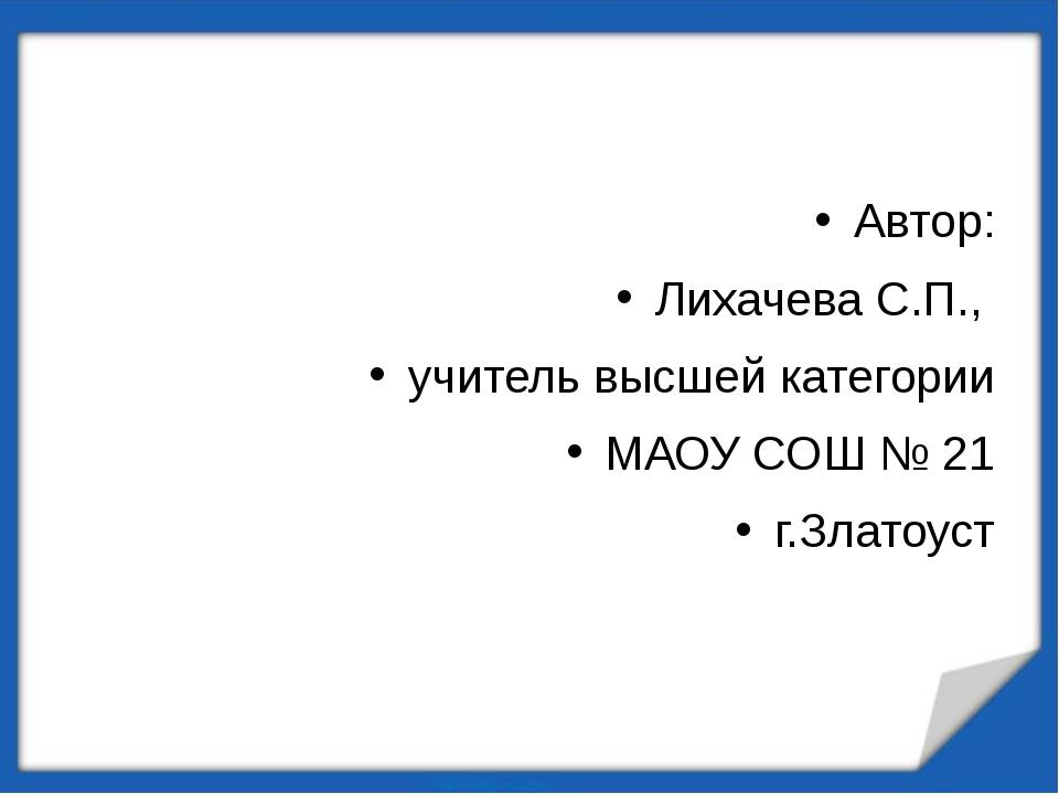 Автор: Лихачева С.П., учитель высшей категории МАОУ СОШ № 21 г.Златоуст