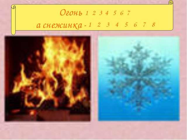 Огонь , а снежинка – . 1234567 12345678