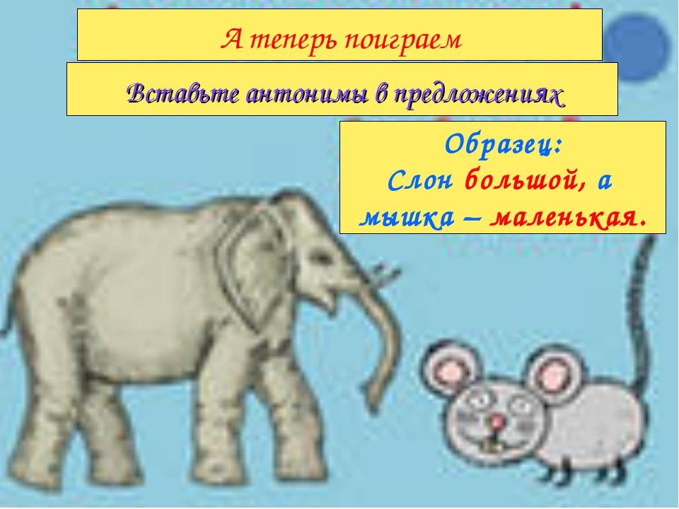 Образец: Слон большой, а мышка – маленькая. Вставьте антонимы в предложениях...