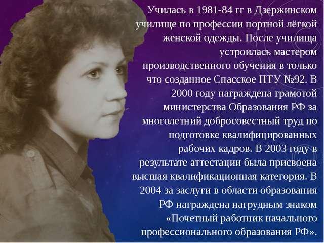 Училась в 1981-84 гг в Дзержинском училище по профессии портной лёгкой женско...