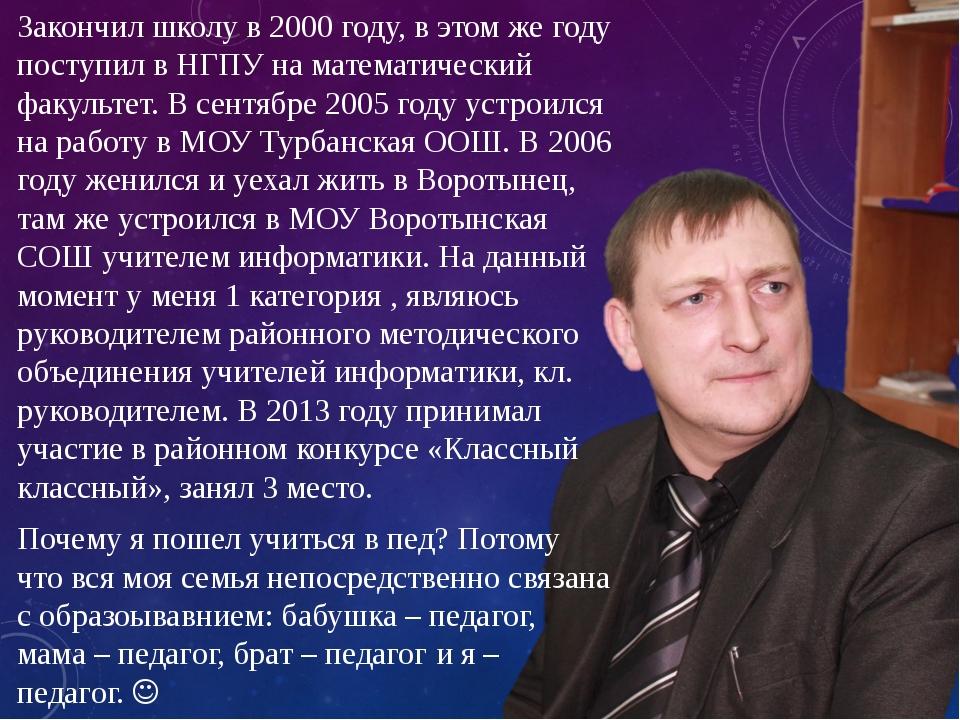 Закончил школу в 2000 году, в этом же году поступил в НГПУ на математический...