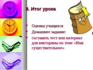 8. Итог урока Оценка учащихся Домашнее задание: составить тест или материал д