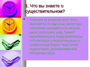 3. Что вы знаете о существительном? Отвечает на вопросы: кто? что?; изменяетс