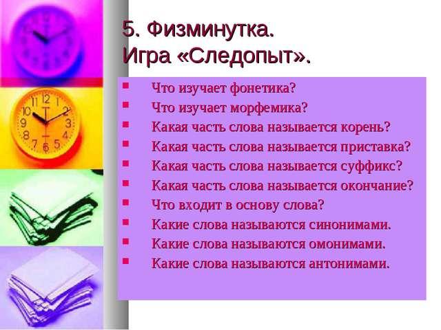 5. Физминутка. Игра «Следопыт». Что изучает фонетика? Что изучает морфемика?...