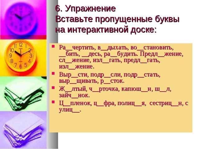 6. Упражнение Вставьте пропущенные буквы на интерактивной доске: Ра__чертить,...
