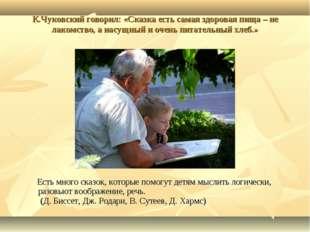 К.Чуковский говорил: «Сказка есть самая здоровая пища – не лакомство, а насущ