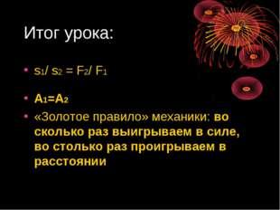 Итог урока: s1/ s2 = F2/ F1 А1=А2 «Золотое правило» механики: во сколько раз