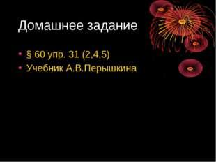 Домашнее задание § 60 упр. 31 (2,4,5) Учебник А.В.Перышкина