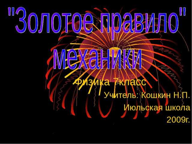 Физика 7класс Учитель: Кошкин Н.П. Июльская школа 2009г.