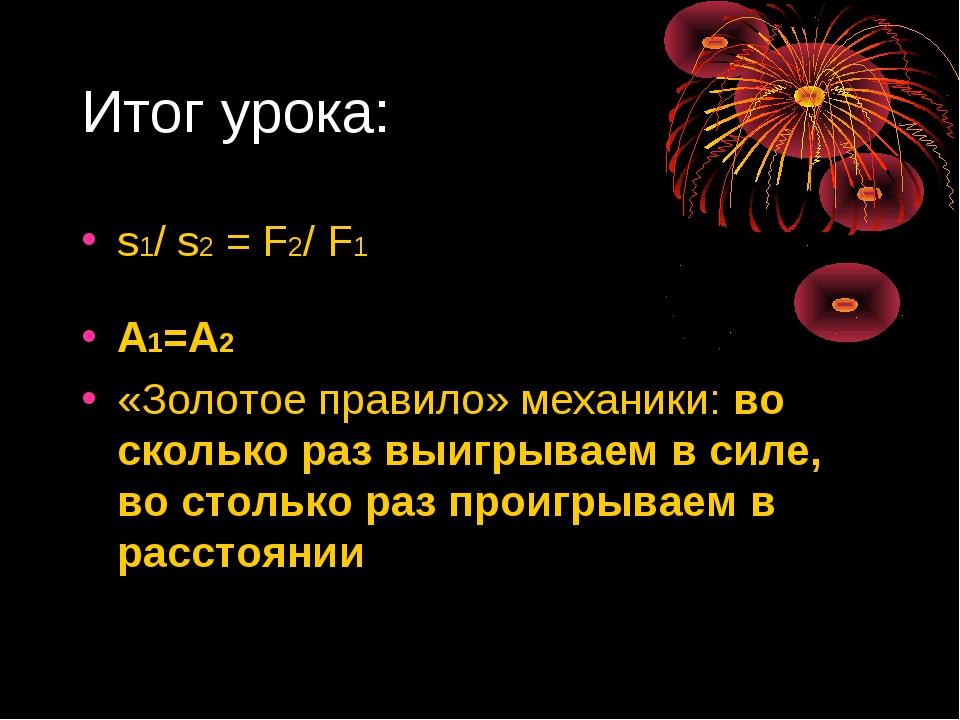 Итог урока: s1/ s2 = F2/ F1 А1=А2 «Золотое правило» механики: во сколько раз...