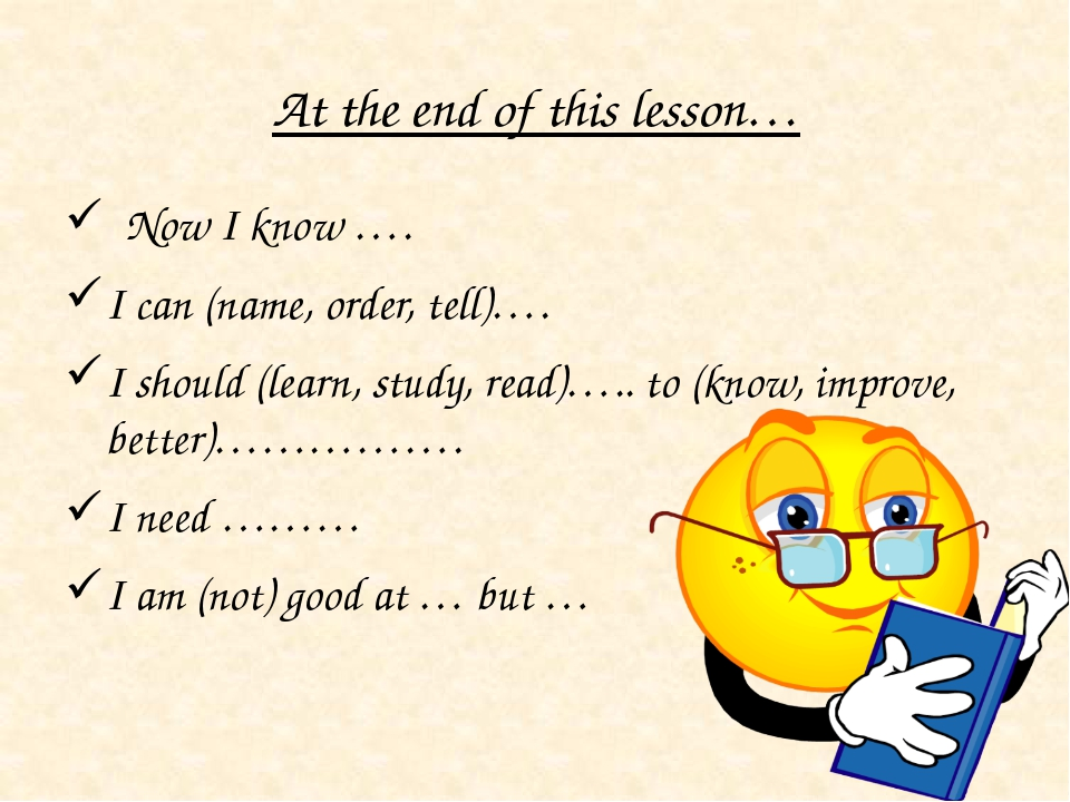At the end of this lesson… Now I know …. I can (name, order, tell)…. I should...