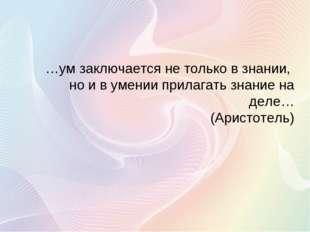 …ум заключается не только в знании, но и в умении прилагать знание на деле… (