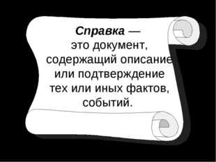 Справка — это документ, содержащий описание или подтверждение тех или иных фа