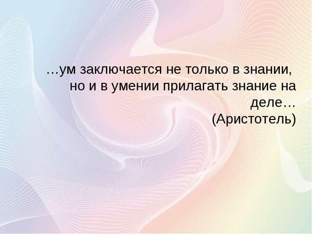 …ум заключается не только в знании, но и в умении прилагать знание на деле… (...
