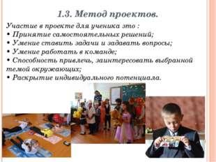 1.3. Метод проектов. Участие в проекте для ученика это : • Принятие самостоят