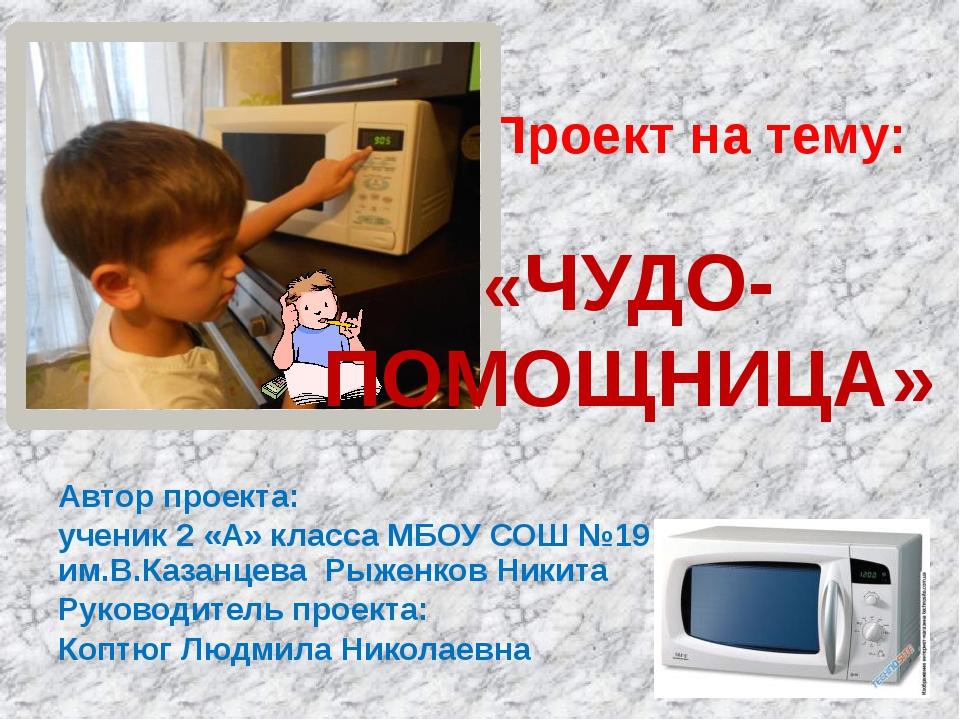 Автор проекта: ученик 2 «А» класса МБОУ СОШ №19 им.В.Казанцева Рыженков Никит...
