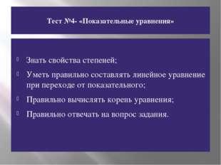 Тест №4- «Показательные уравнения» Знать свойства степеней; Уметь правильно с