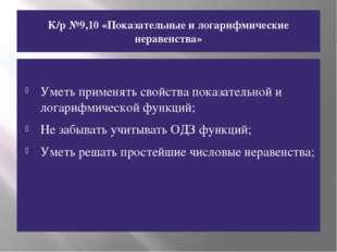 К/р №9,10 «Показательные и логарифмические неравенства» Уметь применять свойс