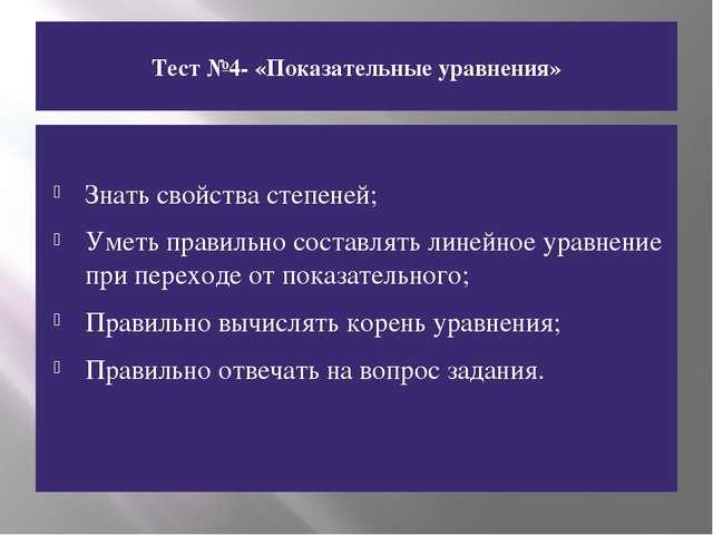 Тест №4- «Показательные уравнения» Знать свойства степеней; Уметь правильно с...