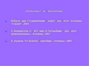 Пайдаланылған әдебиеттер: М.Балақаев, Т.Сайрамбаев. Қазіргі қазақ тілі.- Алм
