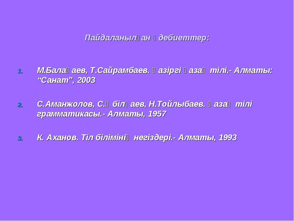 Пайдаланылған әдебиеттер: М.Балақаев, Т.Сайрамбаев. Қазіргі қазақ тілі.- Алм...