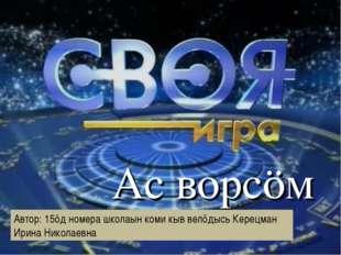 Ас ворсӧм Автор: 15ӧд номера школаын коми кыв велӧдысь Керецман Ирина Никола