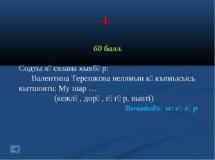 4. 60 балл. Содты лӧсялана кывбӧр: Валентина Терешкова нелямын кӧкъямысысь кы