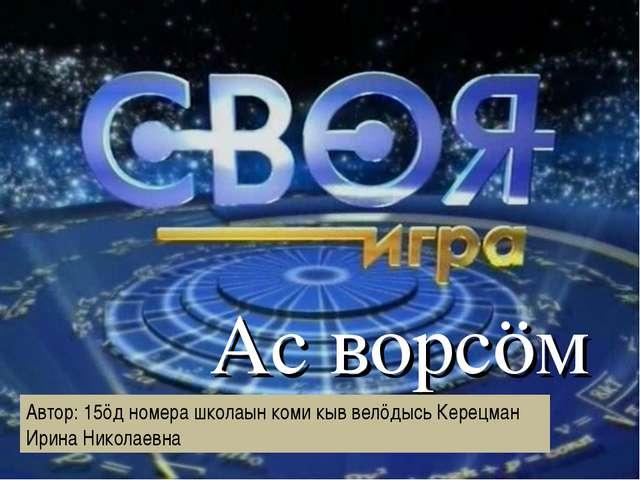 Ас ворсӧм Автор: 15ӧд номера школаын коми кыв велӧдысь Керецман Ирина Никола...