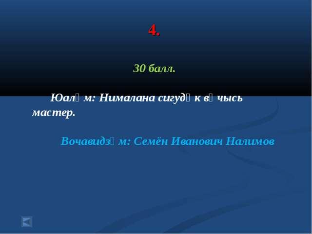 4. 30 балл. Юалӧм: Нималана сигудӧк вӧчысь мастер. Вочавидзӧм: Семён Иванович...