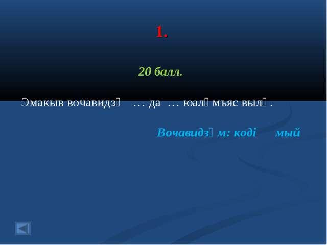 1. 20 балл. Эмакыв вочавидзӧ … да … юалӧмъяс вылӧ. Вочавидзӧм: коді мый