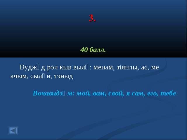 3. 40 балл. Вуджӧд роч кыв вылӧ: менам, тіянлы, ас, ме ачым, сылӧн, тэныд Воч...