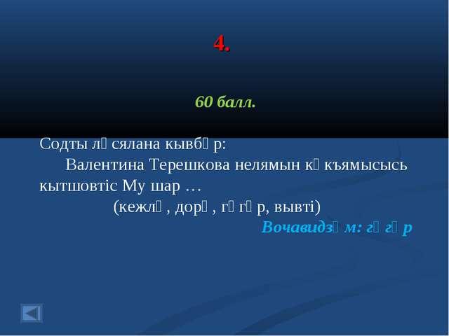 4. 60 балл. Содты лӧсялана кывбӧр: Валентина Терешкова нелямын кӧкъямысысь кы...