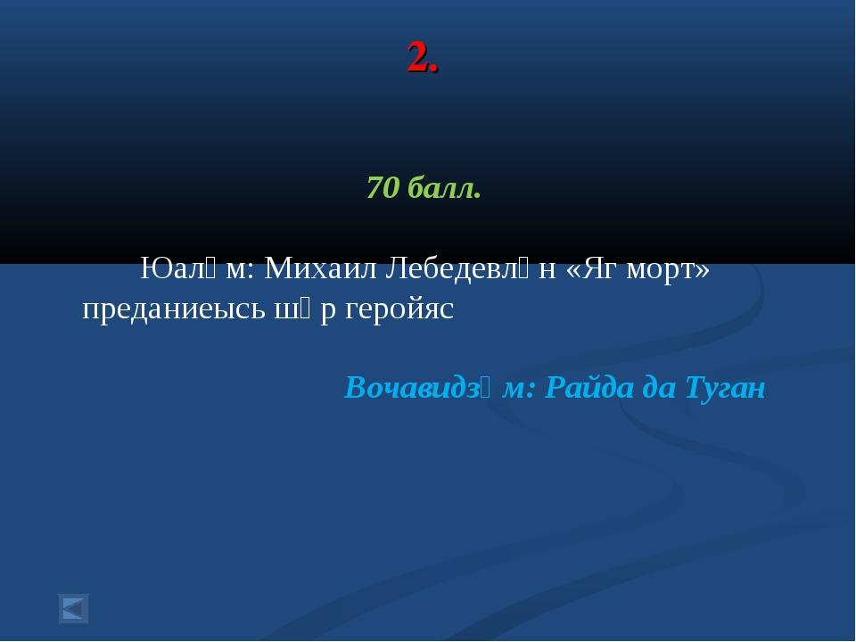 2. 70 балл. Юалӧм: Михаил Лебедевлӧн «Яг морт» преданиеысь шӧр геройяс Вочави...