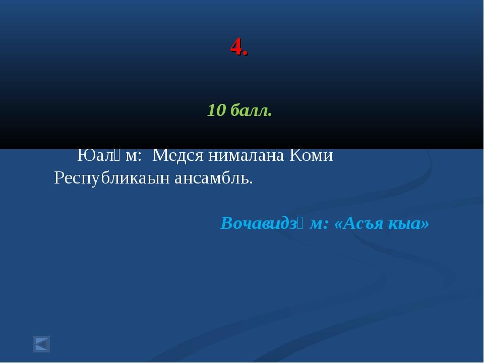 4. 10 балл. Юалӧм: Медся нималана Коми Республикаын ансамбль. Вочавидзӧм: «А...